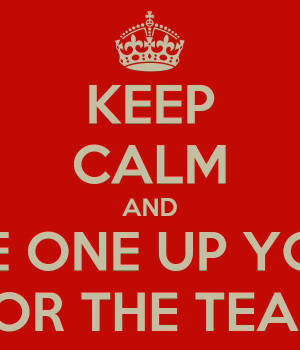 KEEP CALM AND TAKE ONE UP YOURS FOR THE TEAM