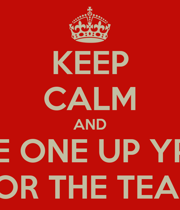 KEEP CALM AND TAKE ONE UP YPURS FOR THE TEAM