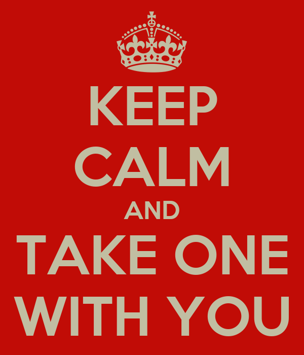 KEEP CALM AND TAKE ONE WITH YOU