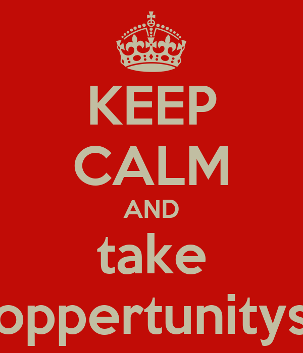 KEEP CALM AND take oppertunitys