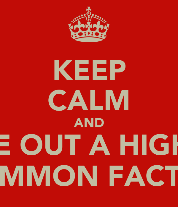 KEEP CALM AND TAKE OUT A HIGHEST COMMON FACTOR