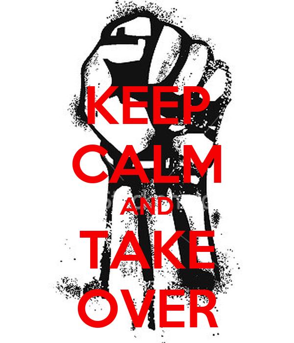 KEEP CALM AND TAKE OVER