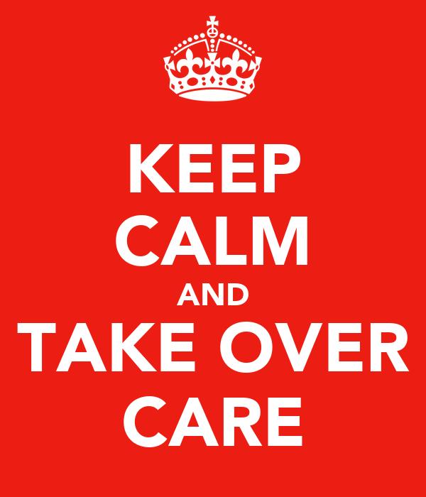 KEEP CALM AND TAKE OVER CARE