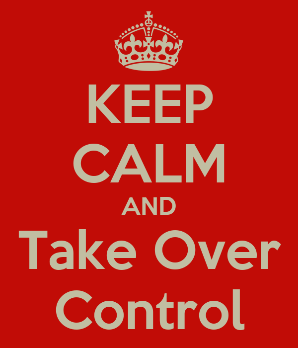 KEEP CALM AND Take Over Control