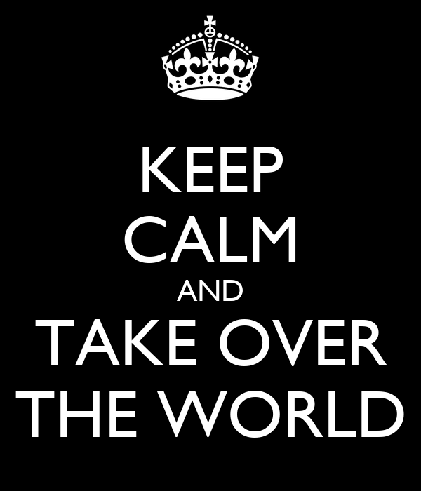 KEEP CALM AND TAKE OVER THE WORLD
