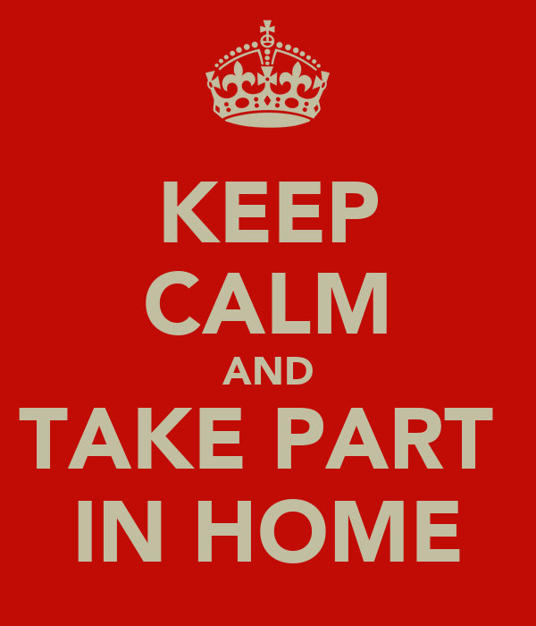 KEEP CALM AND TAKE PART  IN HOME