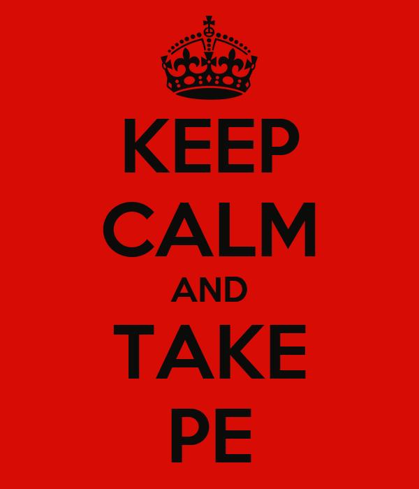 KEEP CALM AND TAKE PE
