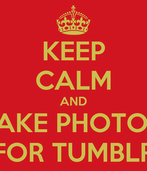 KEEP CALM AND TAKE PHOTO'S FOR TUMBLR