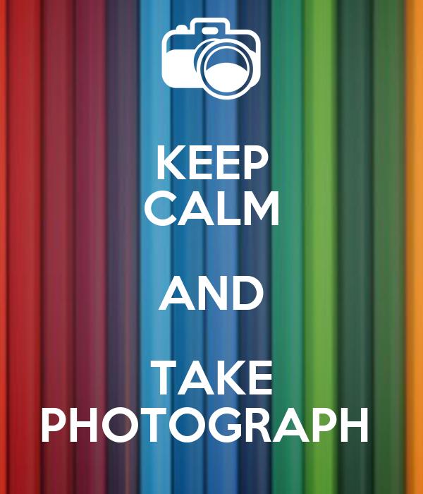 KEEP CALM AND TAKE PHOTOGRAPH