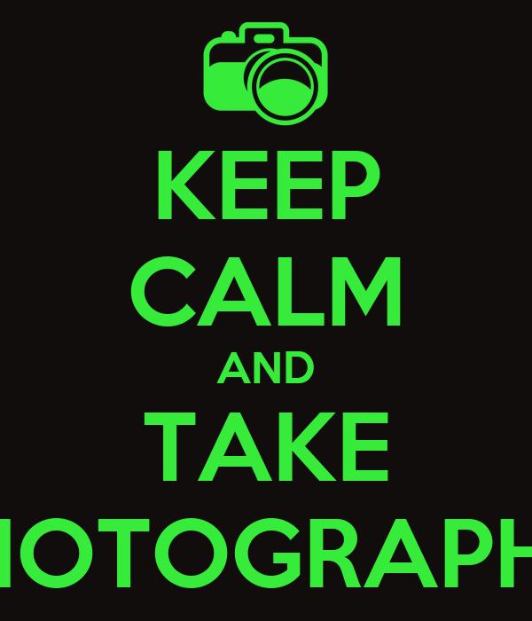 KEEP CALM AND TAKE PHOTOGRAPHS!