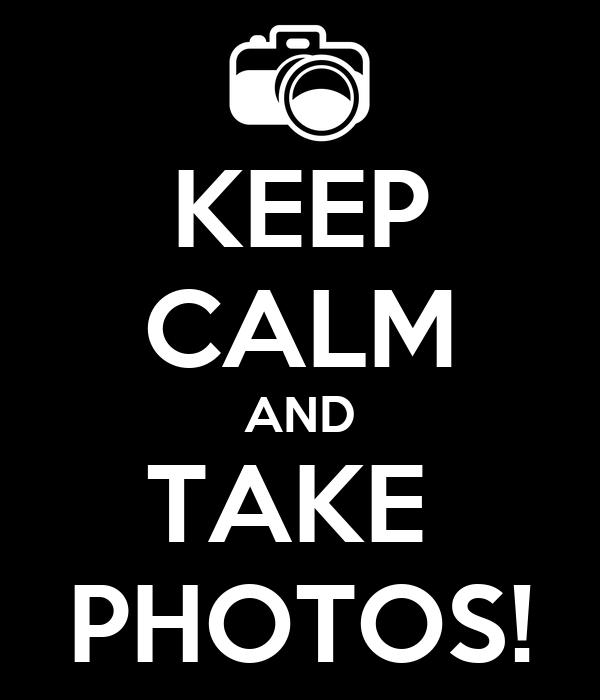 KEEP CALM AND TAKE  PHOTOS!