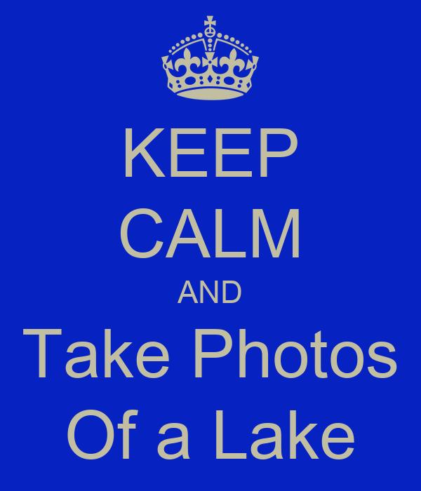 KEEP CALM AND Take Photos Of a Lake
