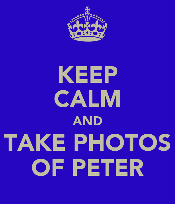 KEEP CALM AND TAKE PHOTOS OF PETER