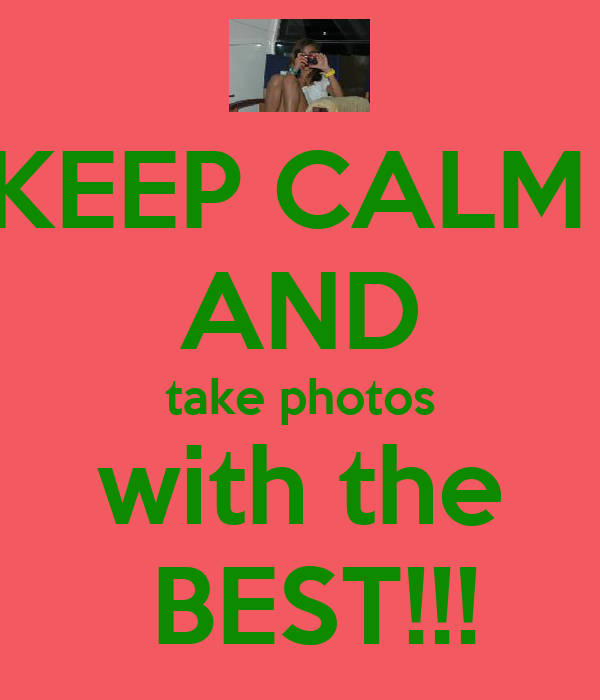 KEEP CALM  AND take photos with the  BEST!!!