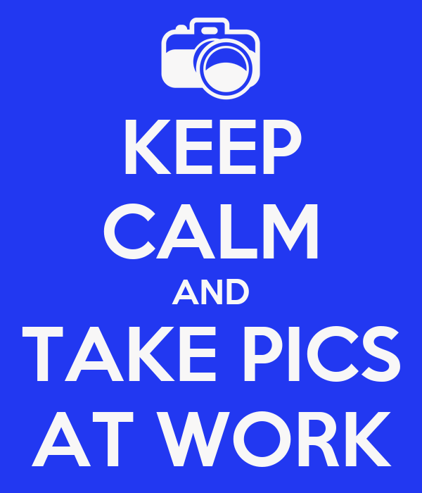 KEEP CALM AND TAKE PICS AT WORK