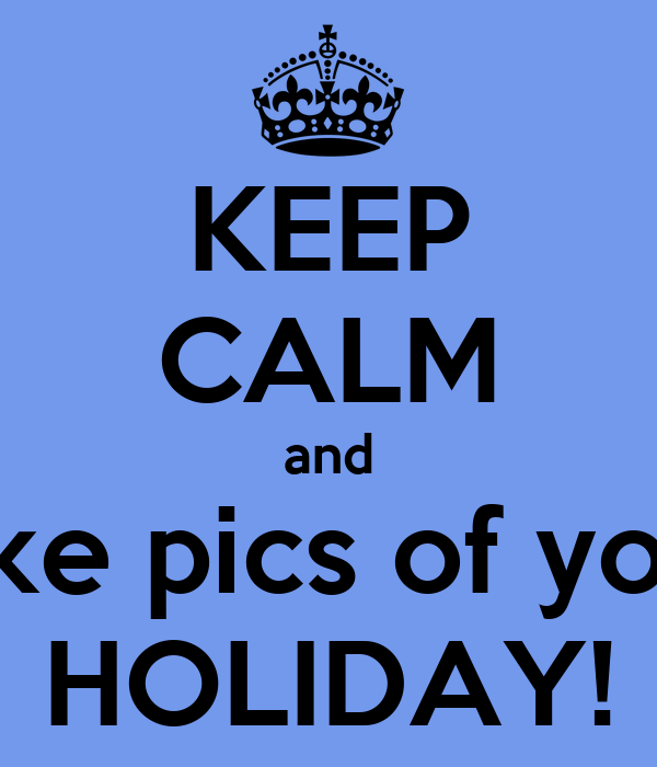 KEEP CALM and take pics of your HOLIDAY!