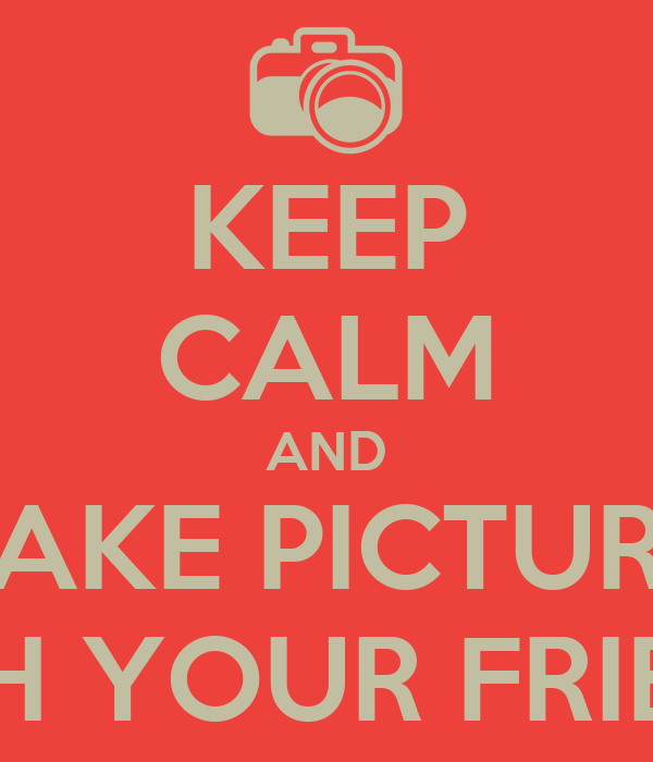 KEEP CALM AND TAKE PICTURE  WITH YOUR FRIENDS