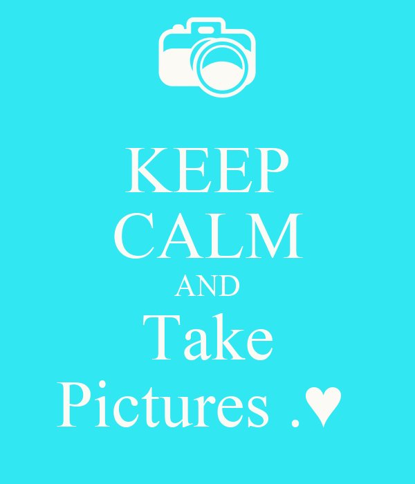 KEEP CALM AND Take Pictures .♥