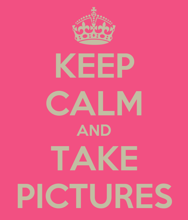 KEEP CALM AND TAKE PICTURES