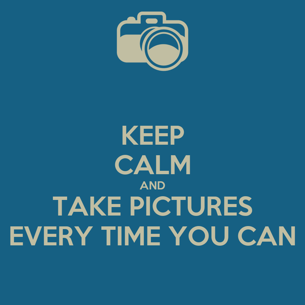 KEEP CALM AND TAKE PICTURES EVERY TIME YOU CAN