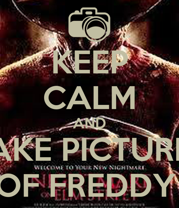 KEEP CALM AND TAKE PICTURES OF FREDDY