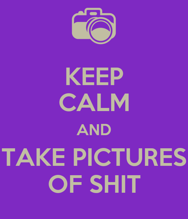 KEEP CALM AND TAKE PICTURES OF SHIT