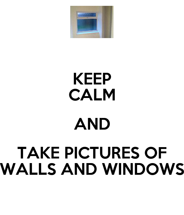 KEEP CALM AND TAKE PICTURES OF WALLS AND WINDOWS