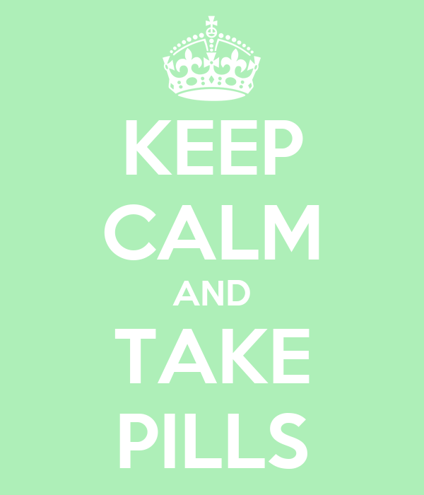 KEEP CALM AND TAKE PILLS