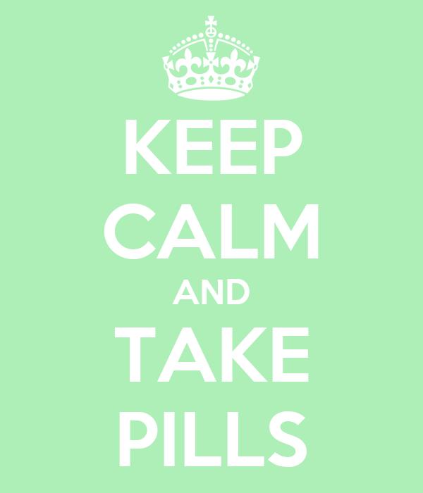 KEEP CALM AND TAKE PILLS