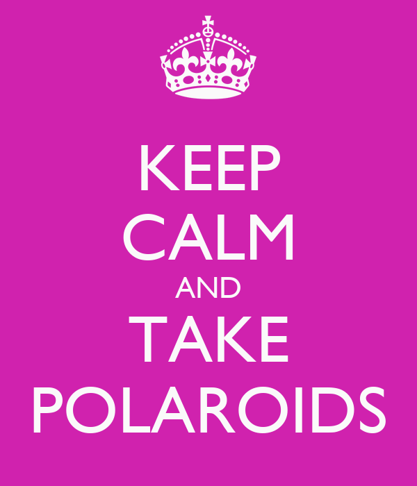KEEP CALM AND TAKE POLAROIDS