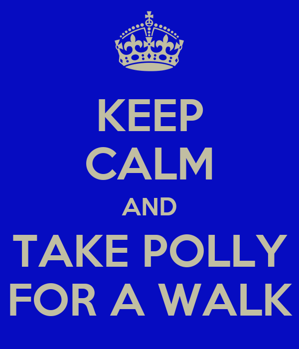 KEEP CALM AND TAKE POLLY FOR A WALK