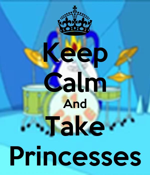 Keep Calm And Take Princesses