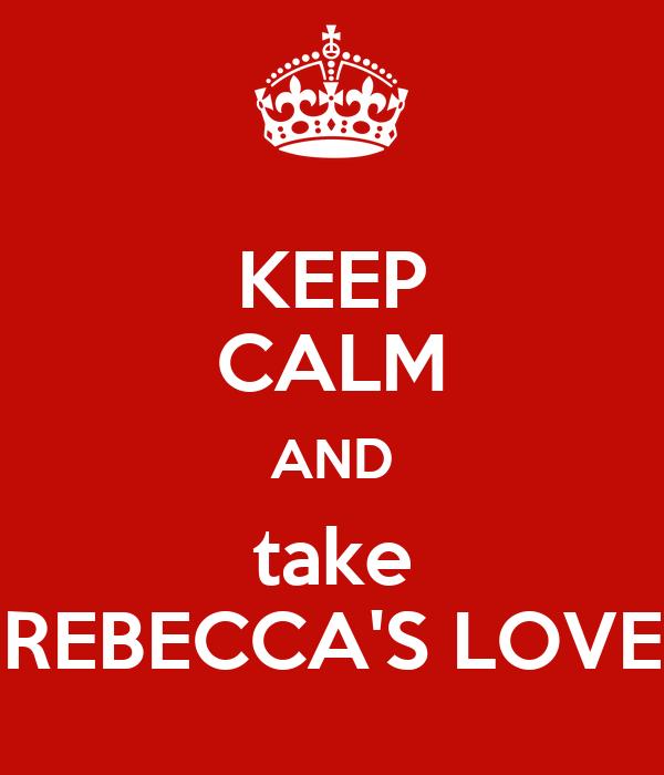KEEP CALM AND take REBECCA'S LOVE