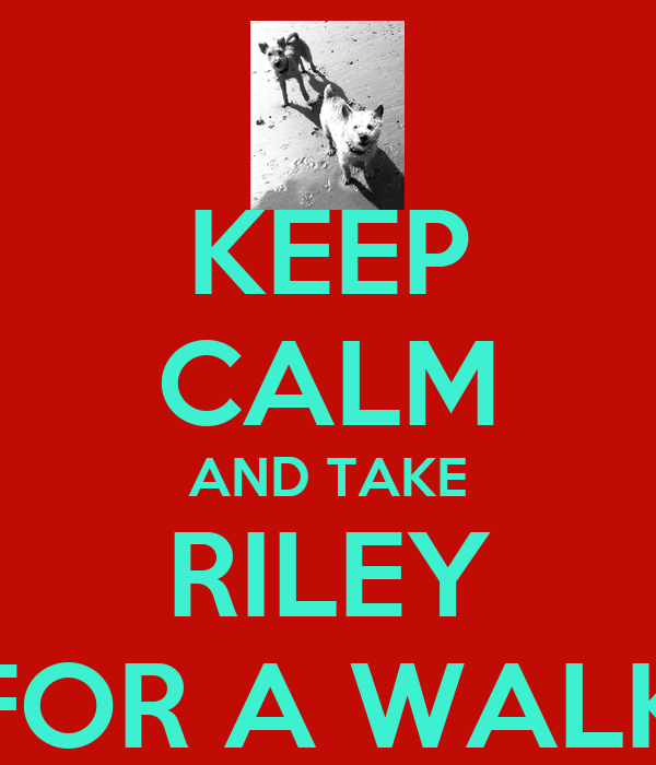 KEEP CALM AND TAKE RILEY FOR A WALK