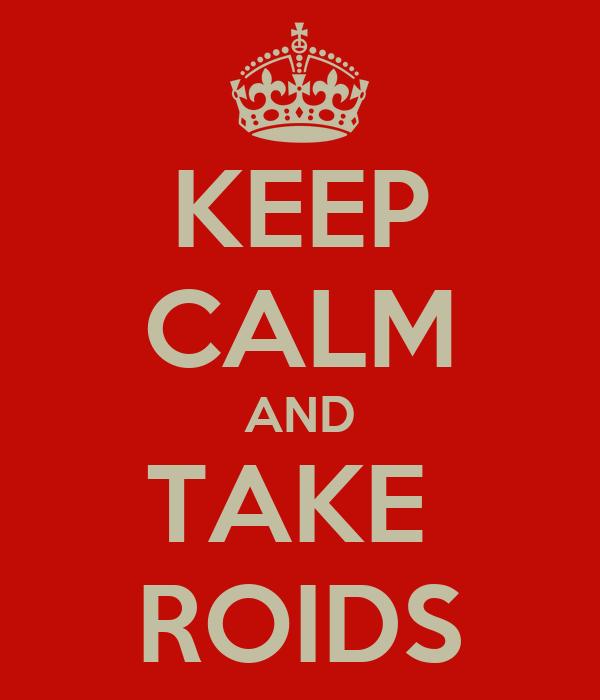 KEEP CALM AND TAKE  ROIDS