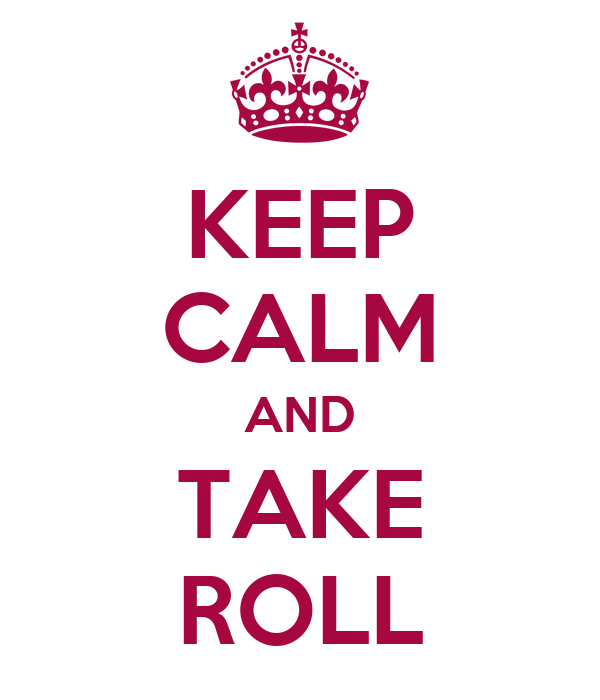 KEEP CALM AND TAKE ROLL