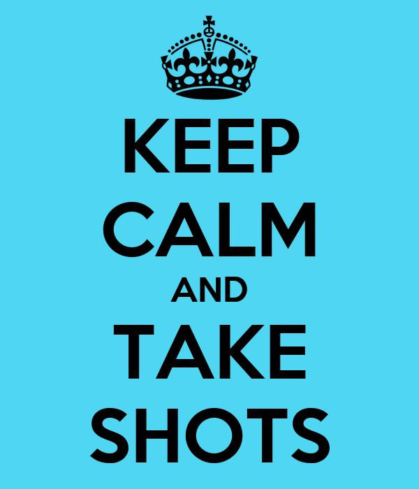 KEEP CALM AND TAKE SHOTS