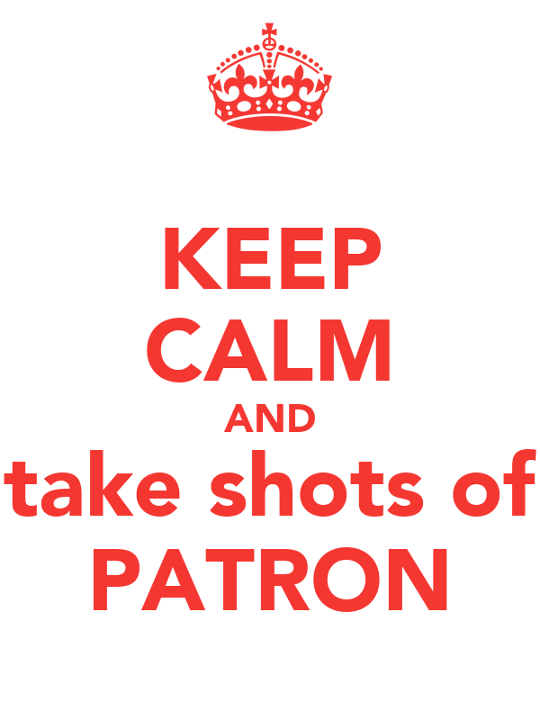 KEEP CALM AND take shots of PATRON