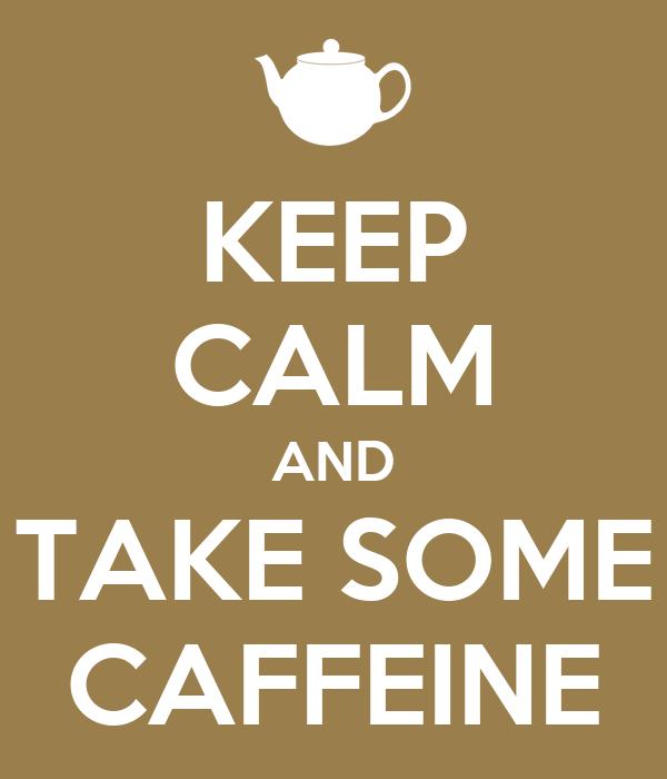 KEEP CALM AND TAKE SOME CAFFEINE