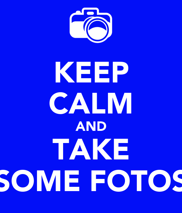 KEEP CALM AND TAKE SOME FOTOS