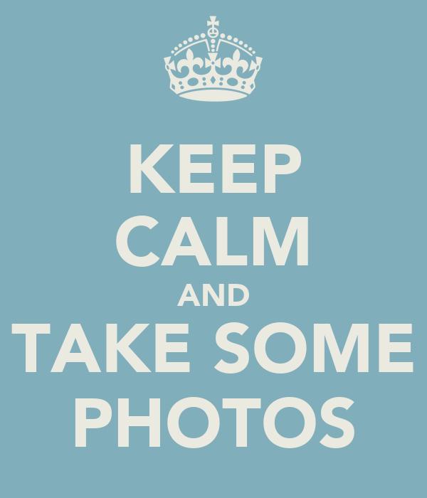 KEEP CALM AND TAKE SOME PHOTOS