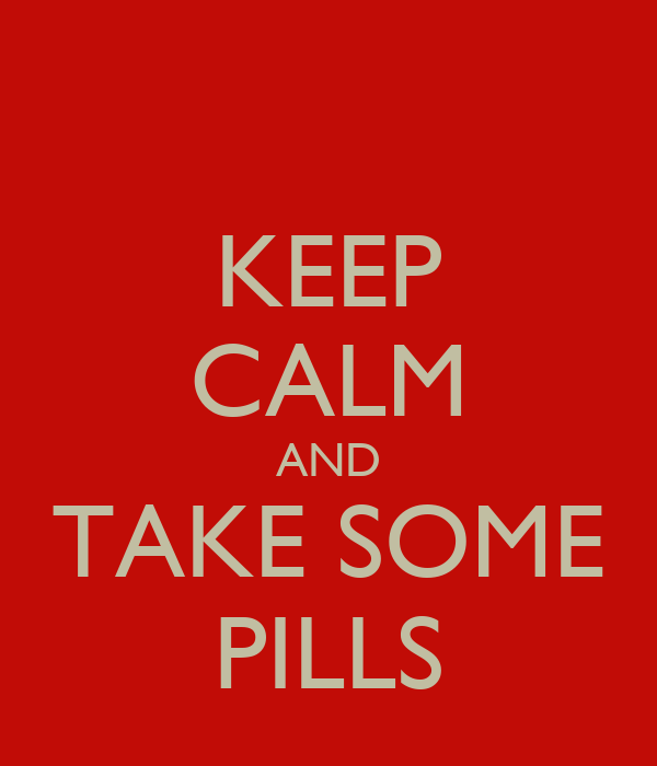 KEEP CALM AND TAKE SOME PILLS