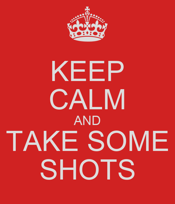 KEEP CALM AND TAKE SOME SHOTS