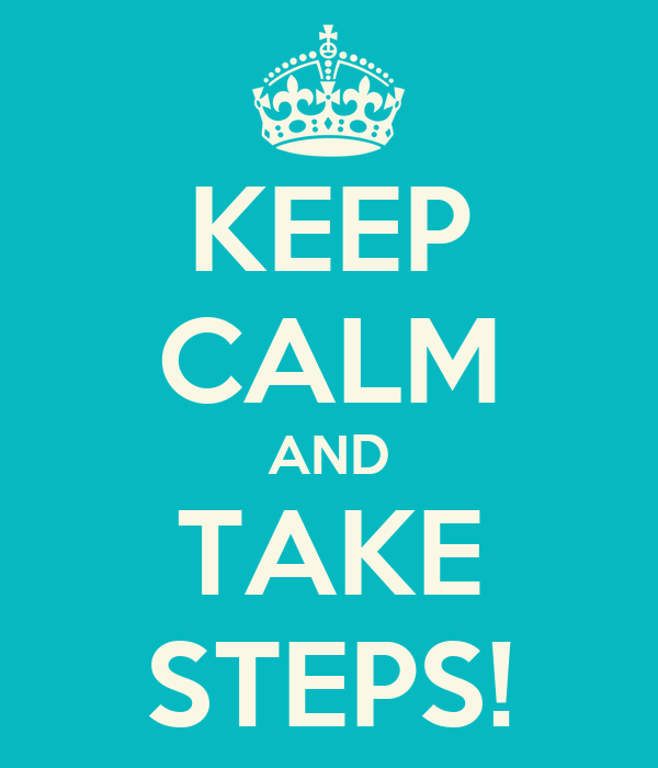 KEEP CALM AND TAKE STEPS!