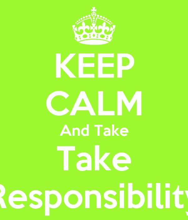 KEEP CALM And Take Take Responsibility