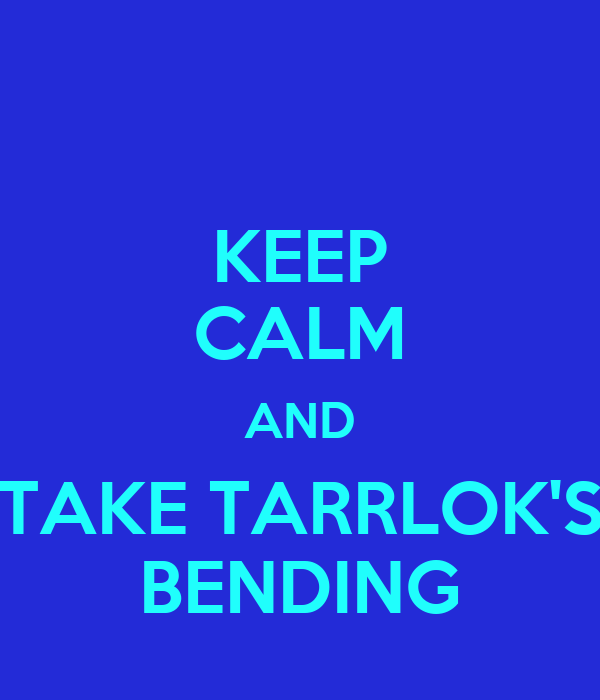 KEEP CALM AND TAKE TARRLOK'S BENDING