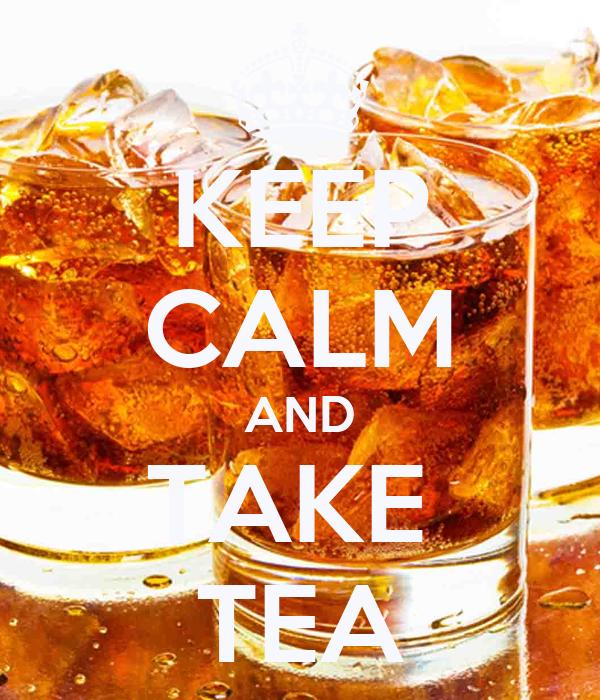 KEEP CALM AND TAKE  TEA