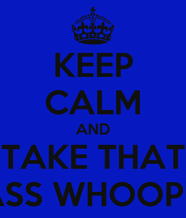 KEEP CALM AND TAKE THAT ASS WHOOPN