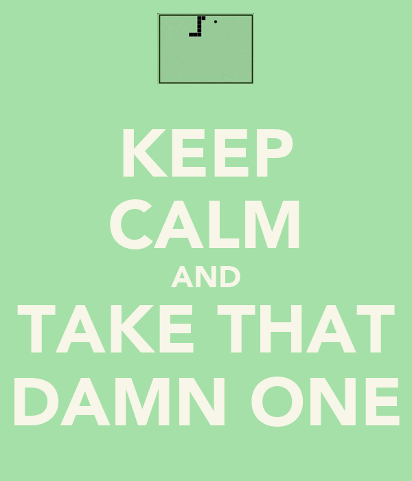 KEEP CALM AND TAKE THAT DAMN ONE