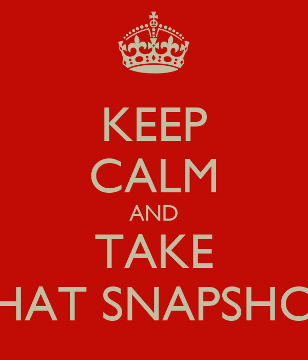 KEEP CALM AND TAKE THAT SNAPSHOT